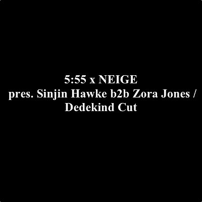 5:55 x NEIGE pres. Sinjin Hawke b2b Zora Jones / Dedekind Cut