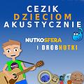 Dla dzieci: NutkoSfera i DrobNutki - CeZik dzieciom akustycznie, Bydgoszcz